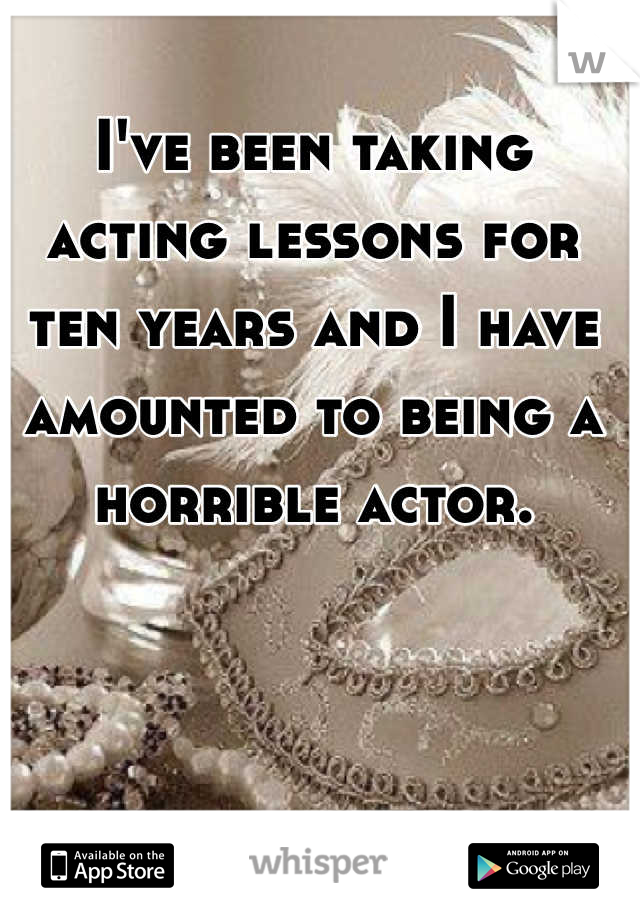 I've been taking acting lessons for ten years and I have amounted to being a horrible actor.