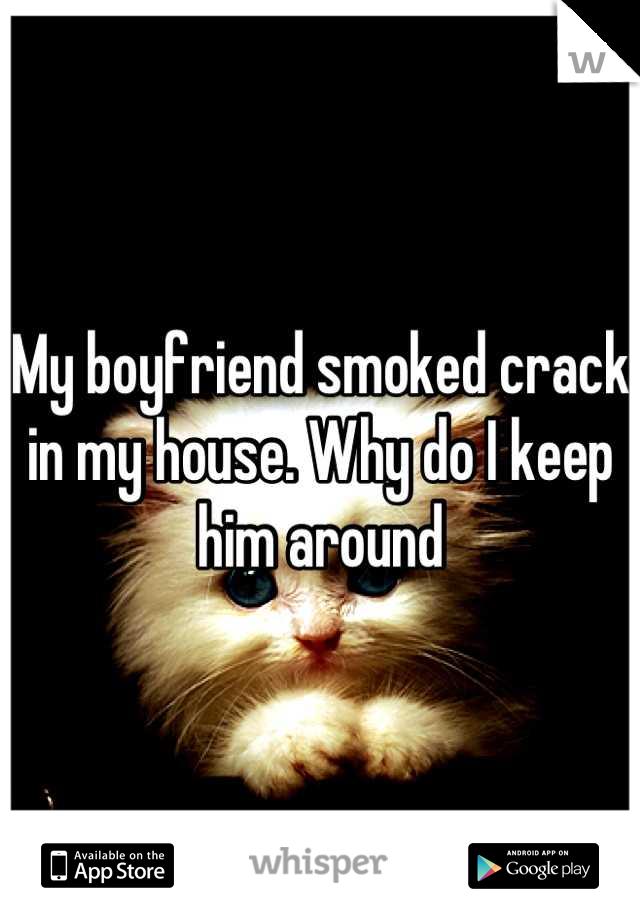 My boyfriend smoked crack in my house. Why do I keep him around