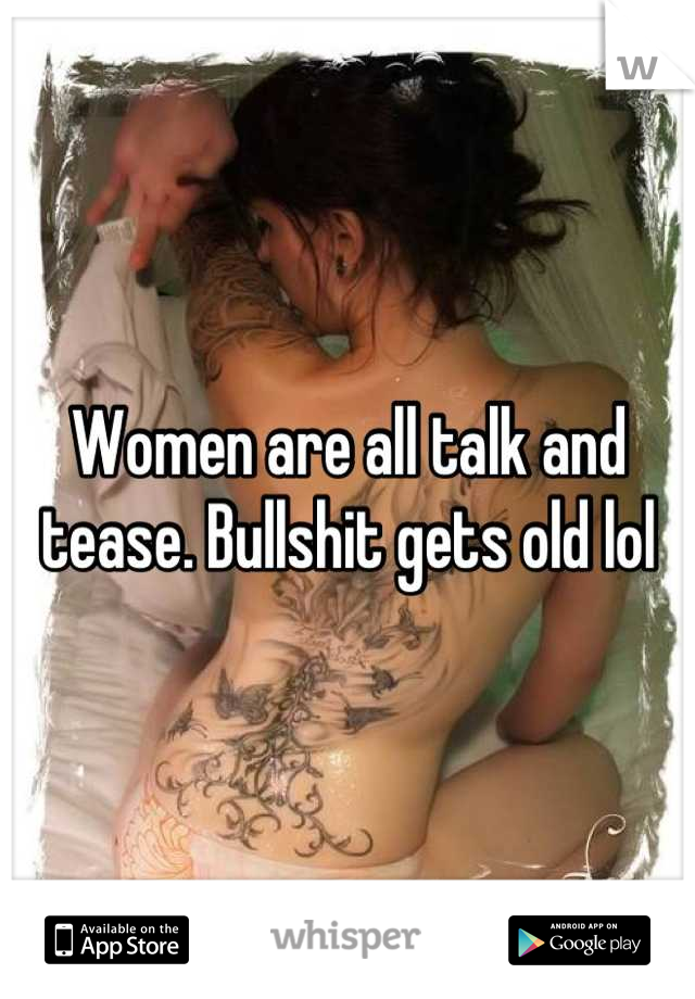 Women are all talk and tease. Bullshit gets old lol