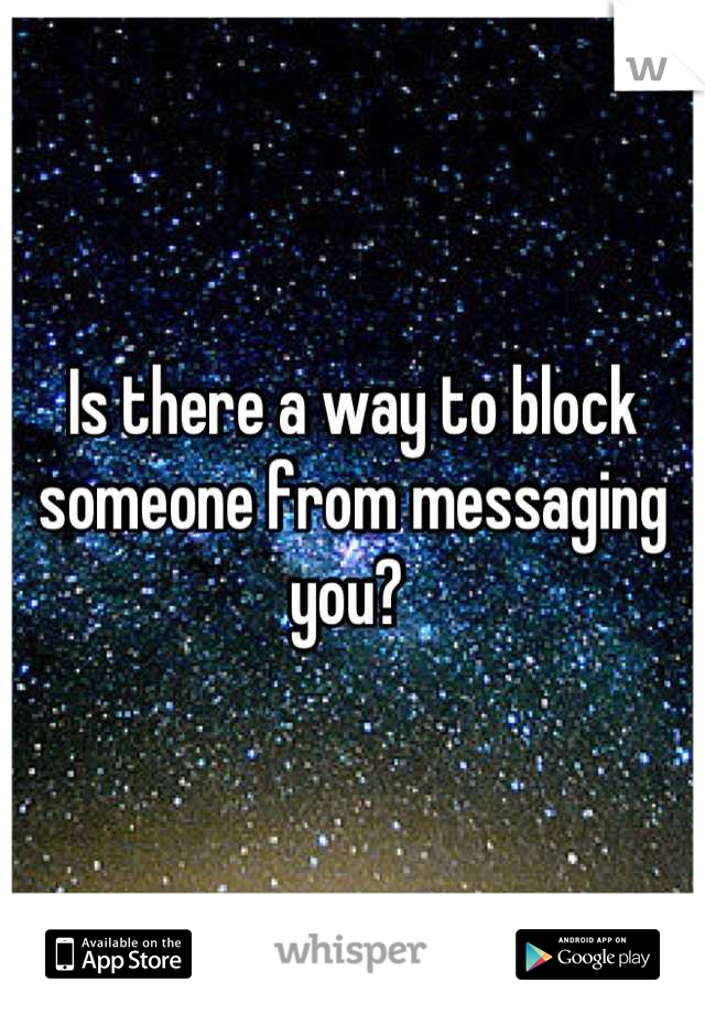 Is there a way to block someone from messaging you?