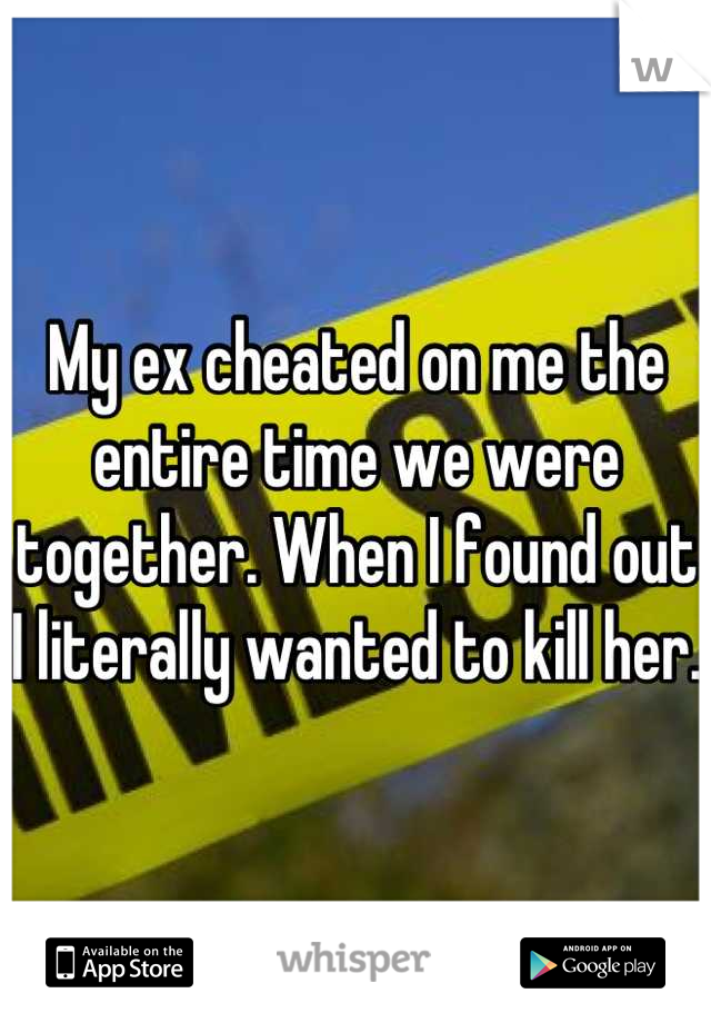 My ex cheated on me the entire time we were together. When I found out I literally wanted to kill her.