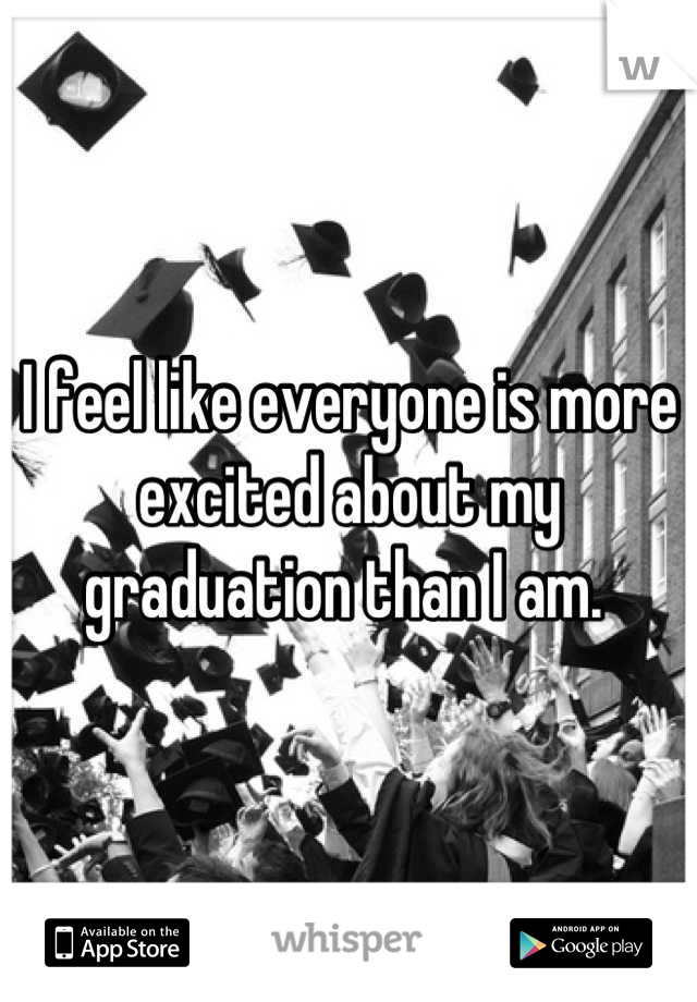 I feel like everyone is more excited about my graduation than I am.