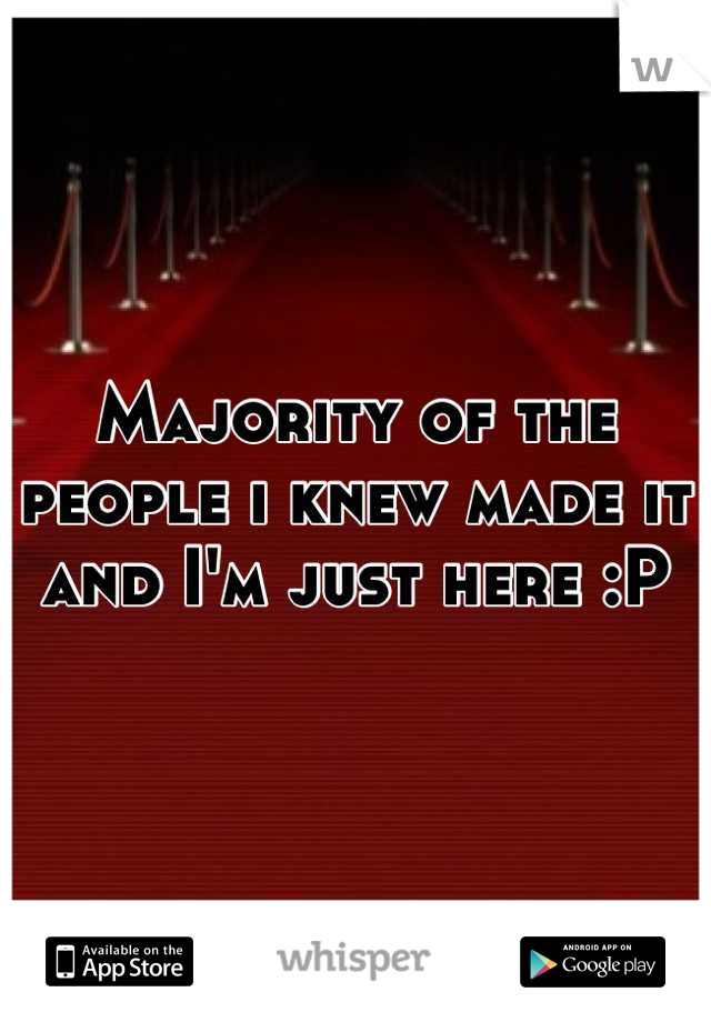 Majority of the people i knew made it and I'm just here :P