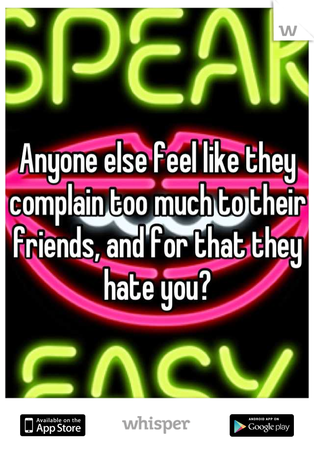 Anyone else feel like they complain too much to their friends, and for that they hate you?
