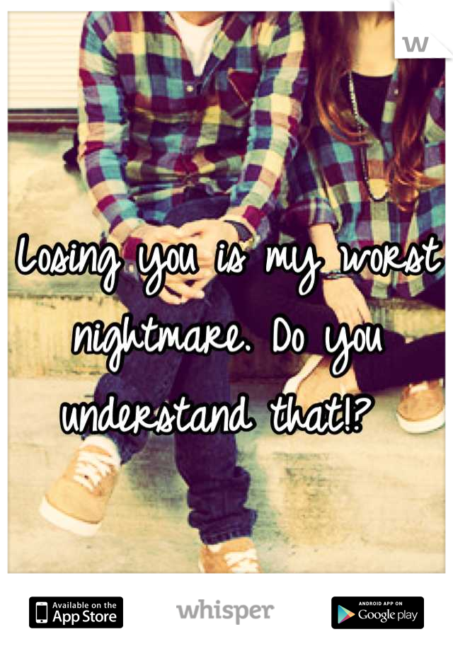 Losing you is my worst nightmare. Do you understand that!?