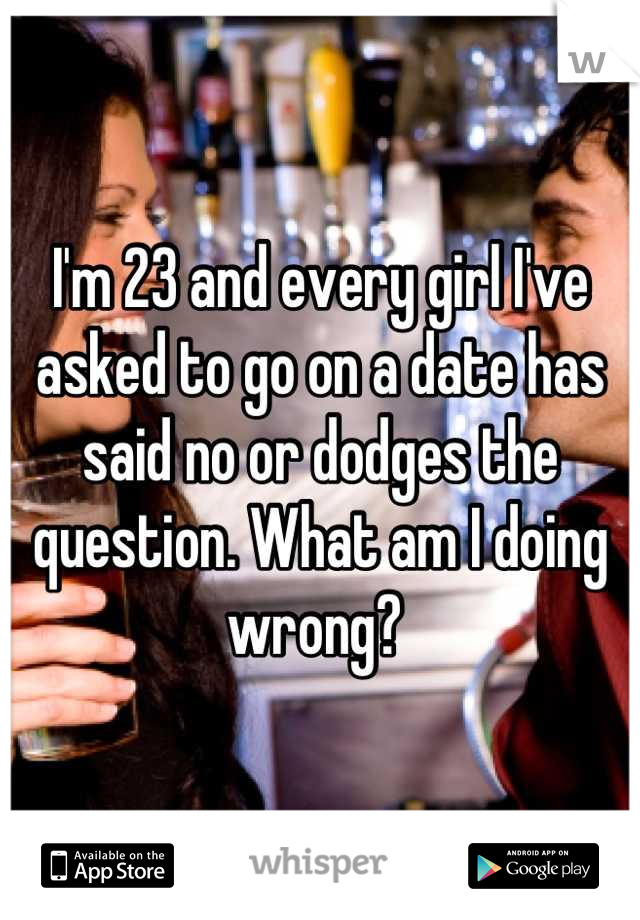 I'm 23 and every girl I've asked to go on a date has said no or dodges the question. What am I doing wrong?