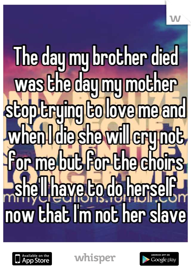 The day my brother died was the day my mother stop trying to love me and when I die she will cry not for me but for the choirs she'll have to do herself now that I'm not her slave