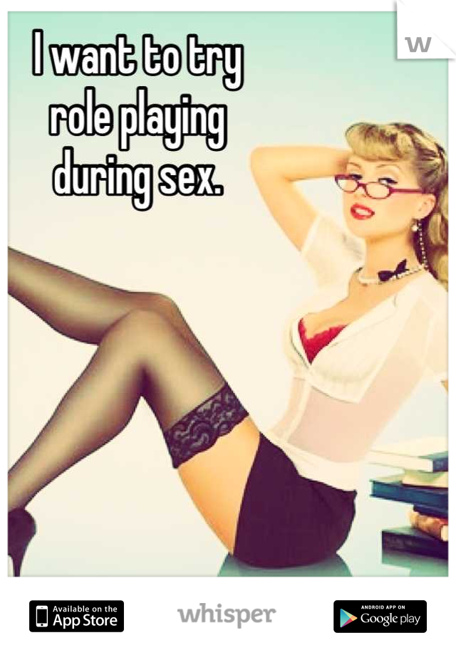 I want to try role playing  during sex.
