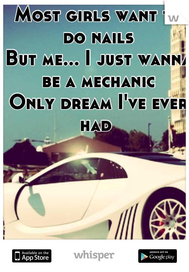 Most girls want to do nails  But me... I just wanna be a mechanic  Only dream I've ever had