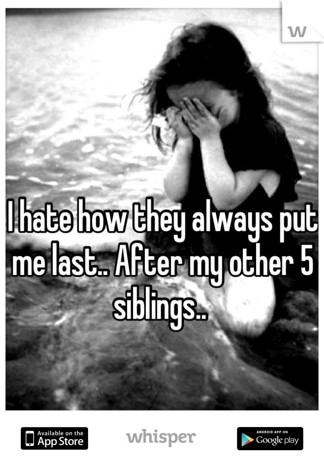 I hate how they always put me last.. After my other 5 siblings..