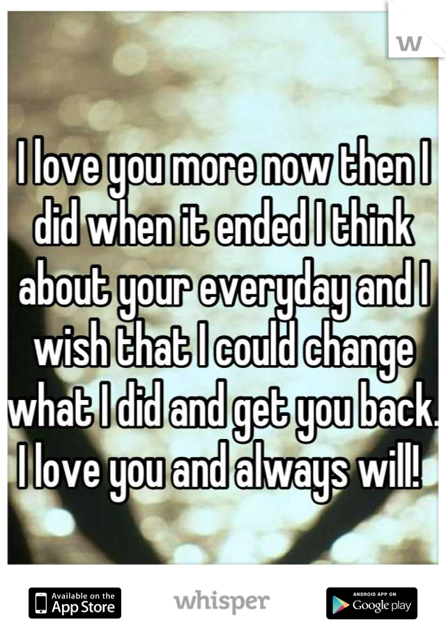 I love you more now then I did when it ended I think about your everyday and I wish that I could change what I did and get you back. I love you and always will!