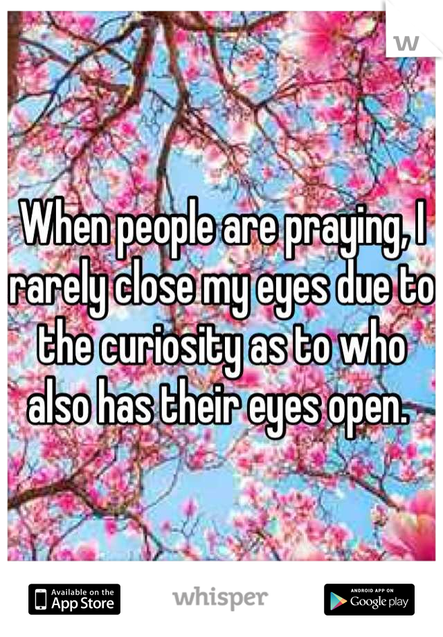 When people are praying, I rarely close my eyes due to the curiosity as to who also has their eyes open.