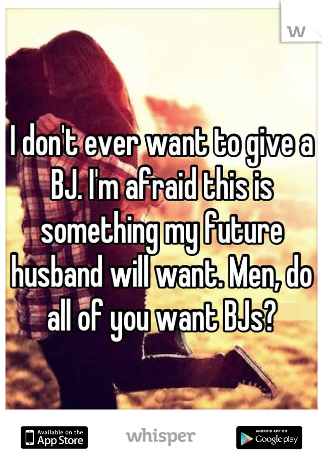 I don't ever want to give a BJ. I'm afraid this is something my future husband will want. Men, do all of you want BJs?