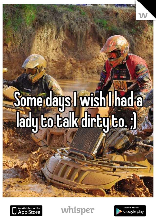 Some days I wish I had a lady to talk dirty to. ;)