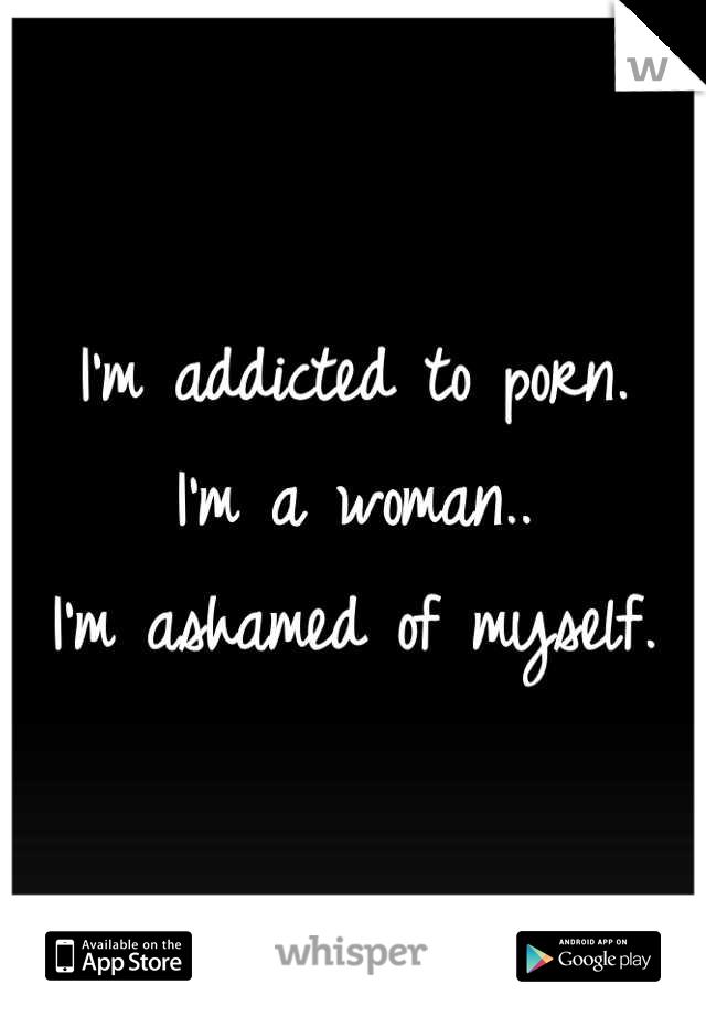 I'm addicted to porn. I'm a woman..  I'm ashamed of myself.
