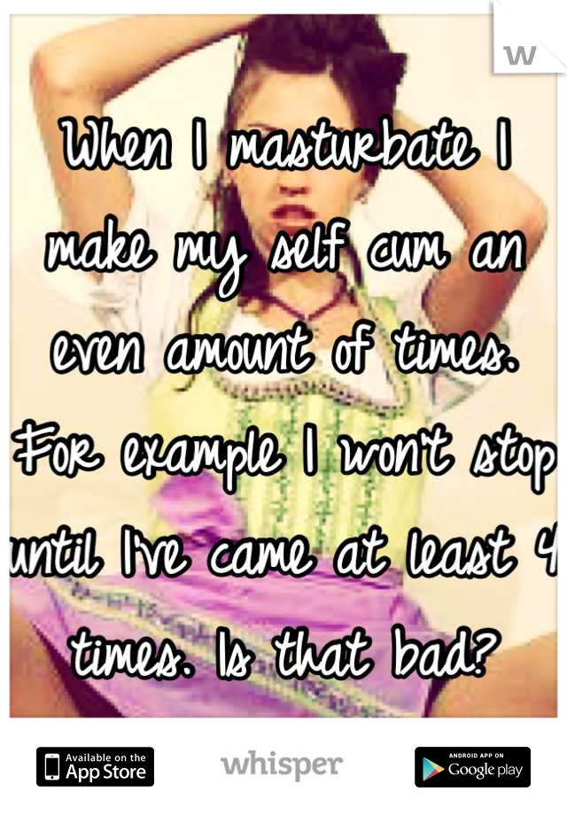 When I masturbate I make my self cum an even amount of times. For example I won't stop until I've came at least 4 times. Is that bad?