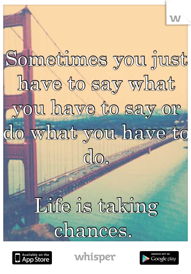 Sometimes you just have to say what you have to say or do what you have to do.   Life is taking chances.