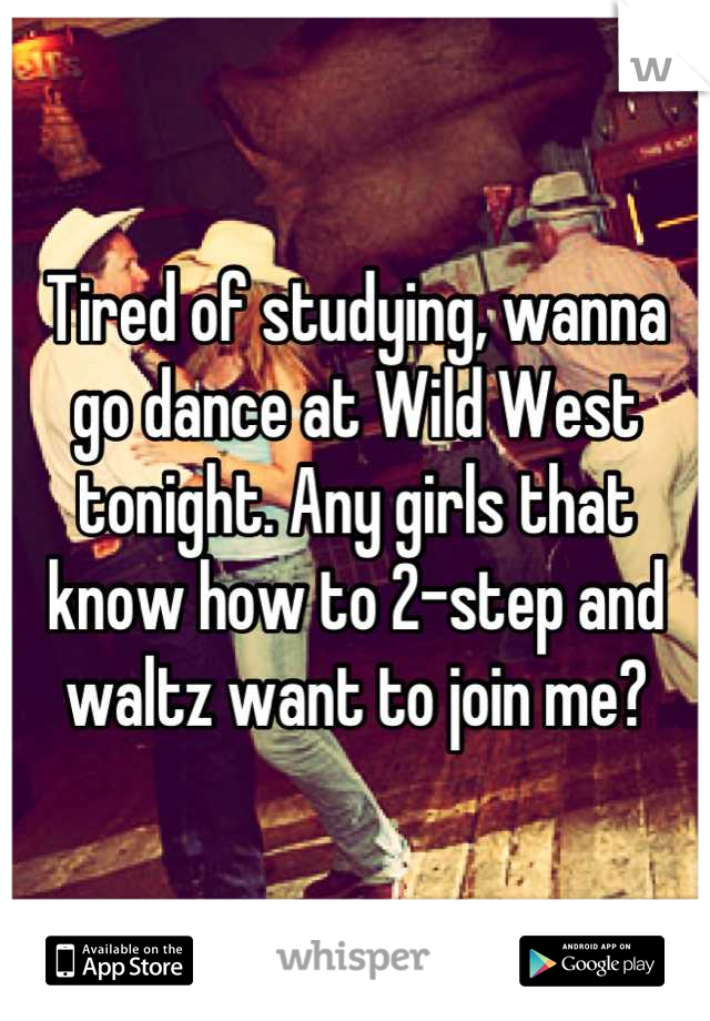 Tired of studying, wanna go dance at Wild West tonight. Any girls that know how to 2-step and waltz want to join me?