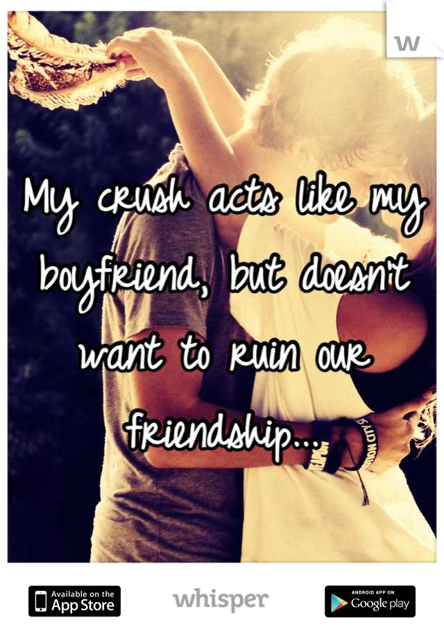 My crush acts like my boyfriend, but doesn't want to ruin our friendship...