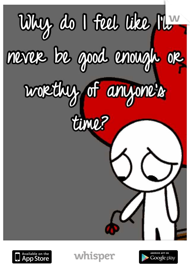 Why do I feel like I'll never be good enough or worthy of anyone's time?