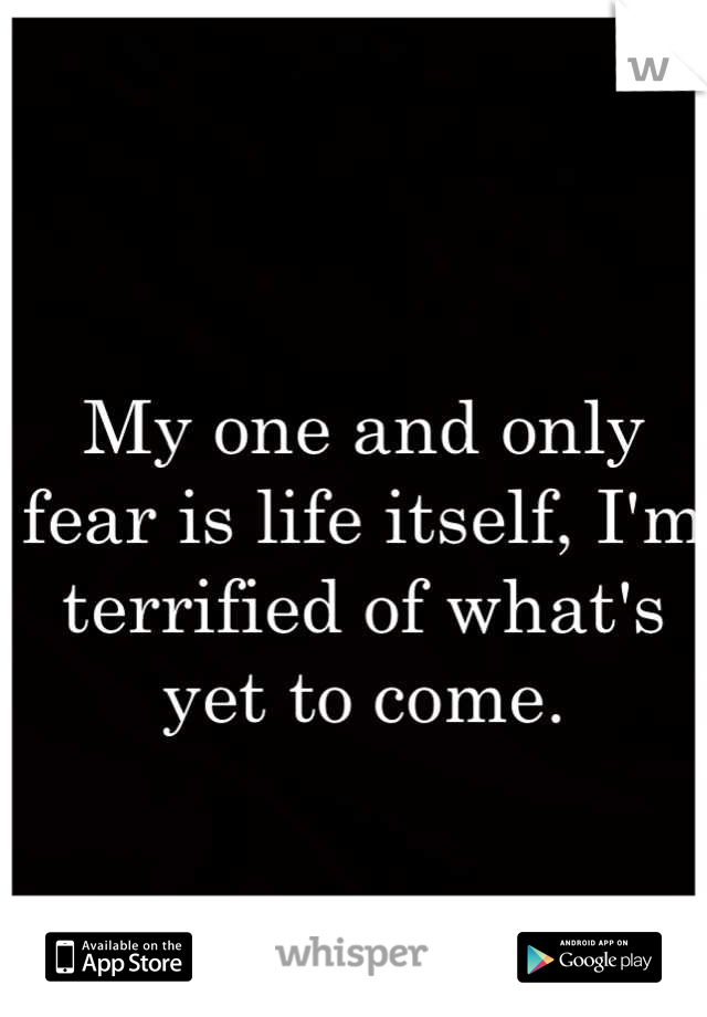 My one and only fear is life itself, I'm terrified of what's yet to come.