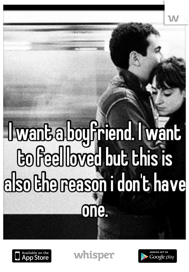 I want a boyfriend. I want to feel loved but this is also the reason i don't have one.