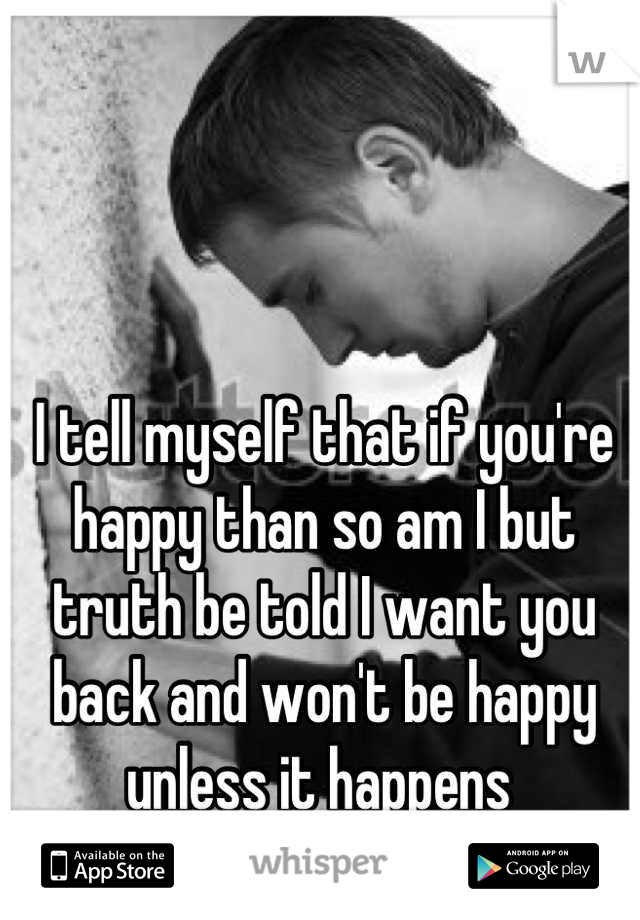 I tell myself that if you're happy than so am I but truth be told I want you back and won't be happy unless it happens
