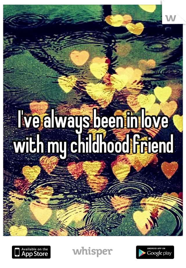 I've always been in love with my childhood friend