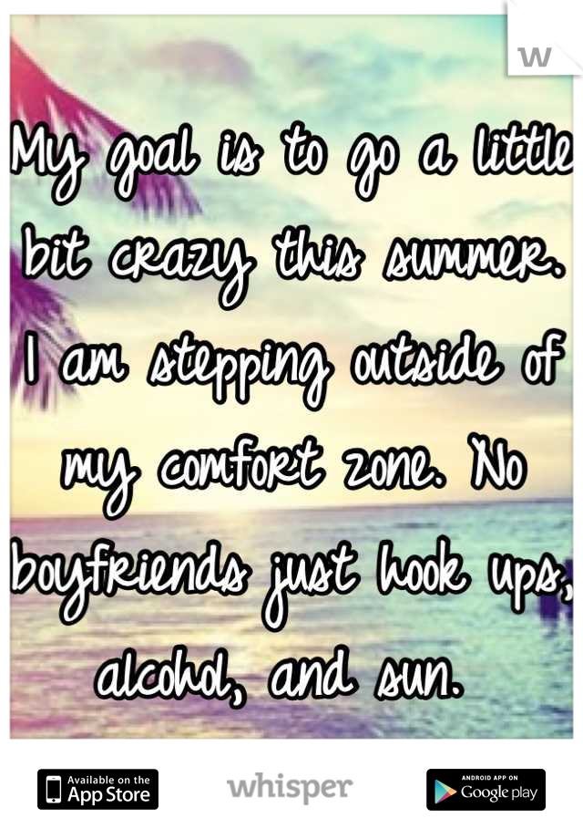 My goal is to go a little bit crazy this summer. I am stepping outside of my comfort zone. No boyfriends just hook ups, alcohol, and sun.