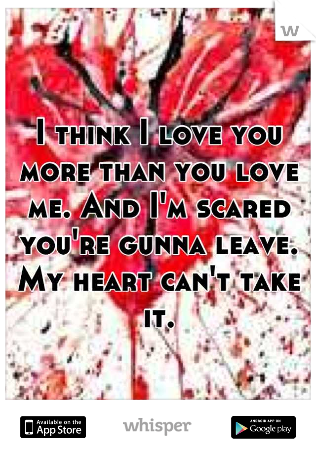 I think I love you more than you love me. And I'm scared you're gunna leave. My heart can't take it.