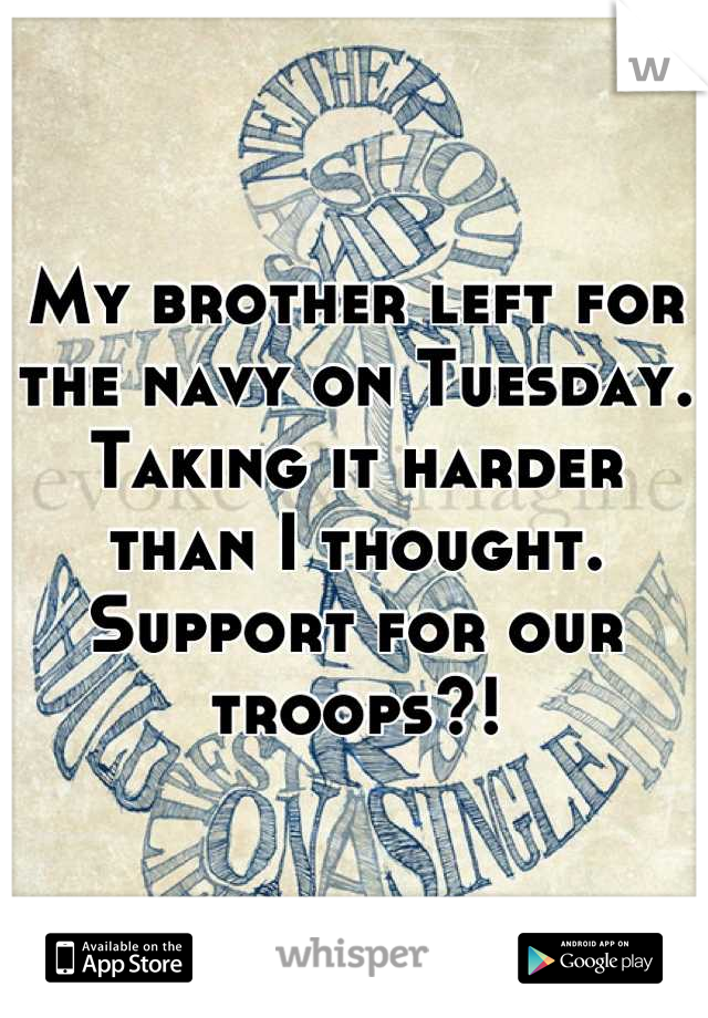 My brother left for the navy on Tuesday. Taking it harder than I thought. Support for our troops?!
