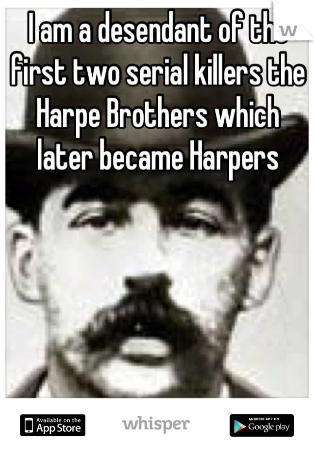 I am a desendant of the first two serial killers the Harpe Brothers which later became Harpers