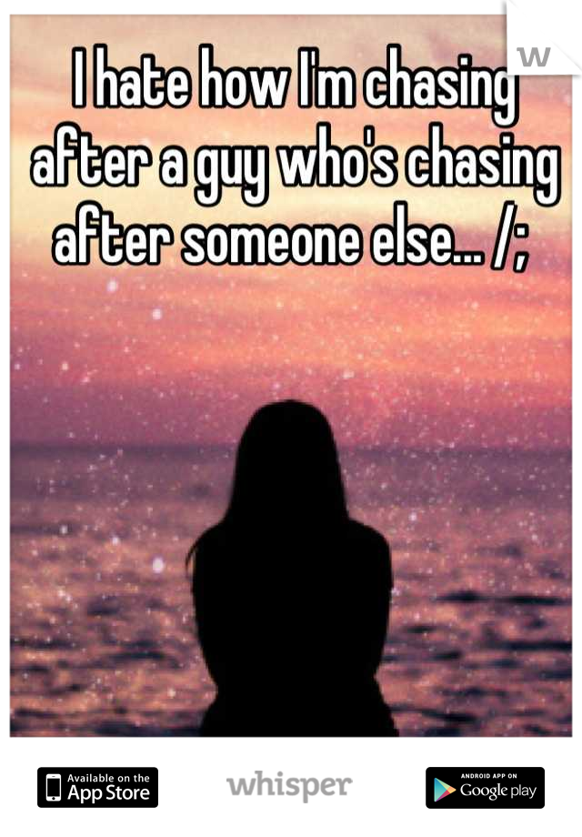 I hate how I'm chasing after a guy who's chasing after someone else... /;