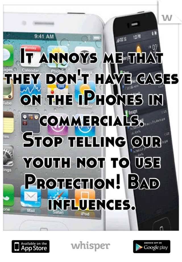 It annoys me that they don't have cases on the iPhones in commercials.  Stop telling our youth not to use Protection! Bad influences.