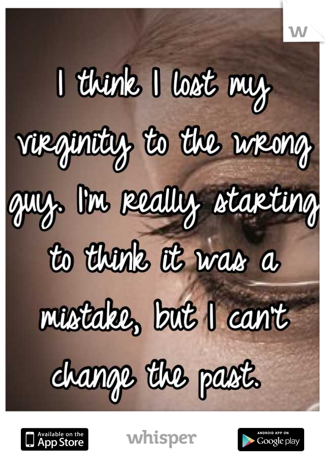 I think I lost my virginity to the wrong guy. I'm really starting to think it was a mistake, but I can't change the past.