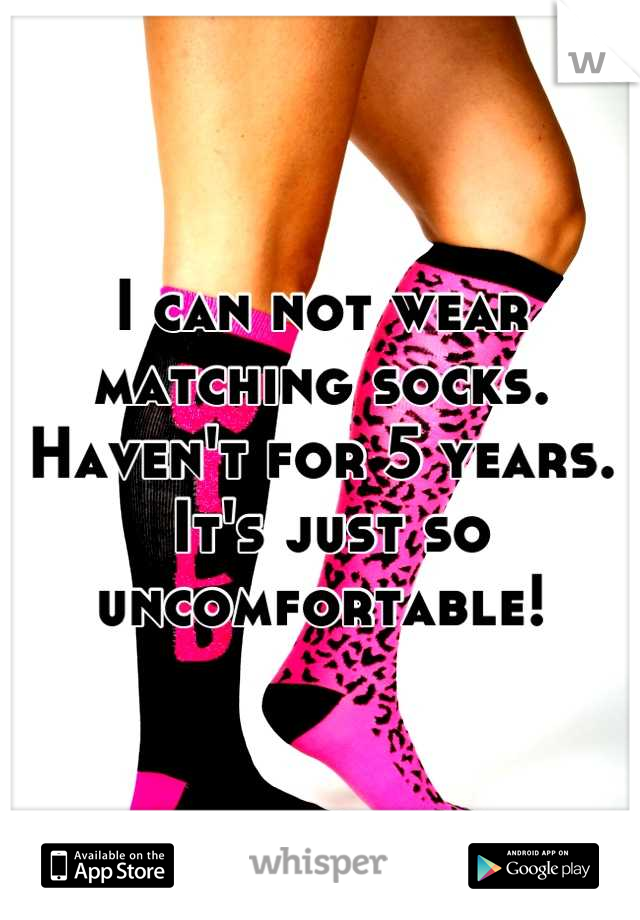 I can not wear matching socks. Haven't for 5 years.  It's just so uncomfortable!