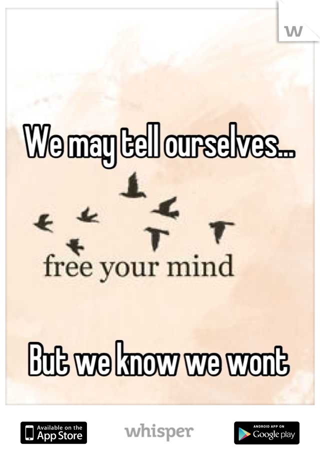 We may tell ourselves...     But we know we wont
