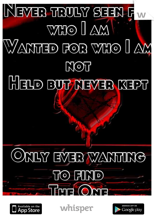 Never truly seen for who I am Wanted for who I am not Held but never kept    Only ever wanting to find The One I Am, Alone