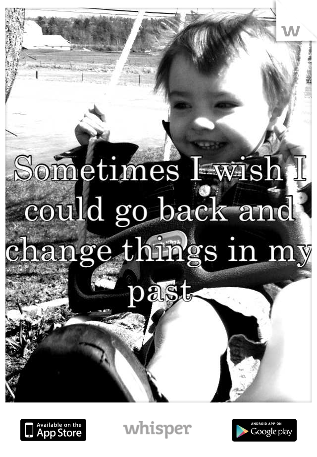 Sometimes I wish I could go back and change things in my past