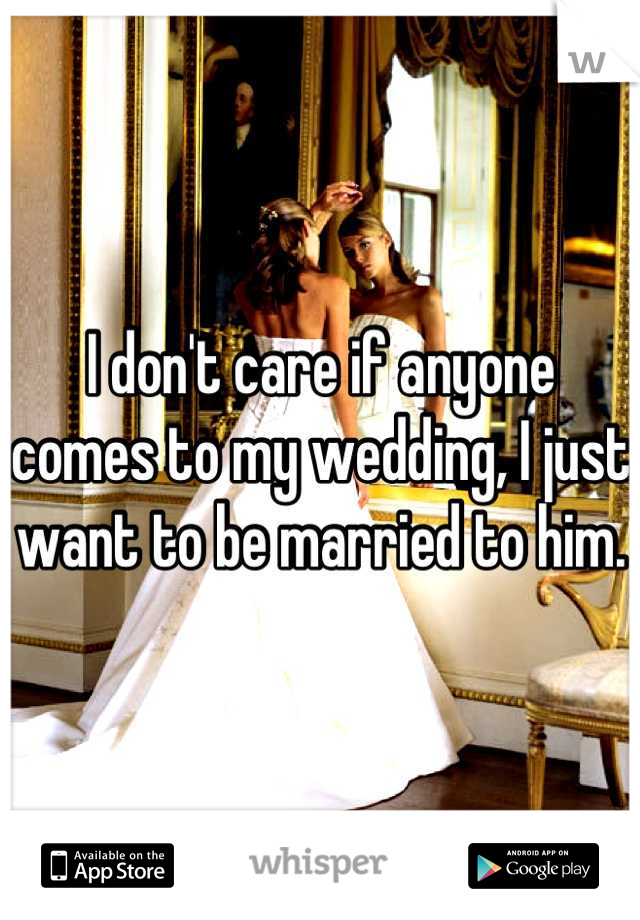 I don't care if anyone comes to my wedding, I just want to be married to him.
