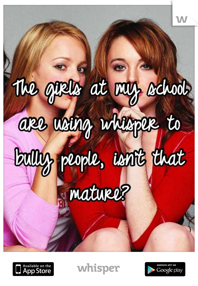 The girls at my school are using whisper to bully people, isn't that mature?