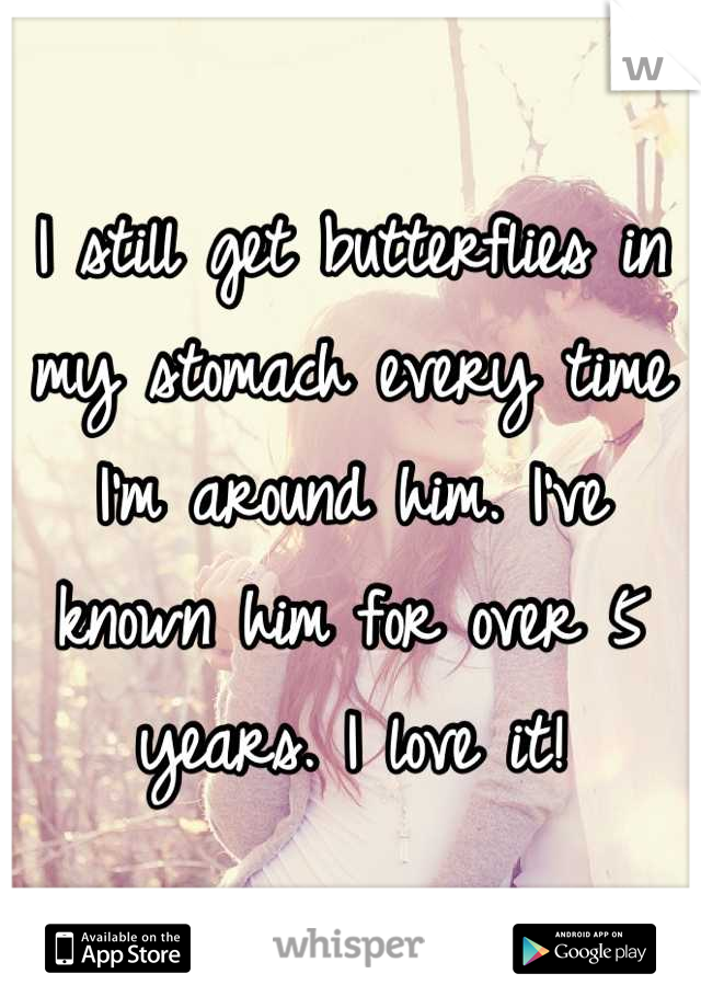I still get butterflies in my stomach every time I'm around him. I've known him for over 5 years. I love it!