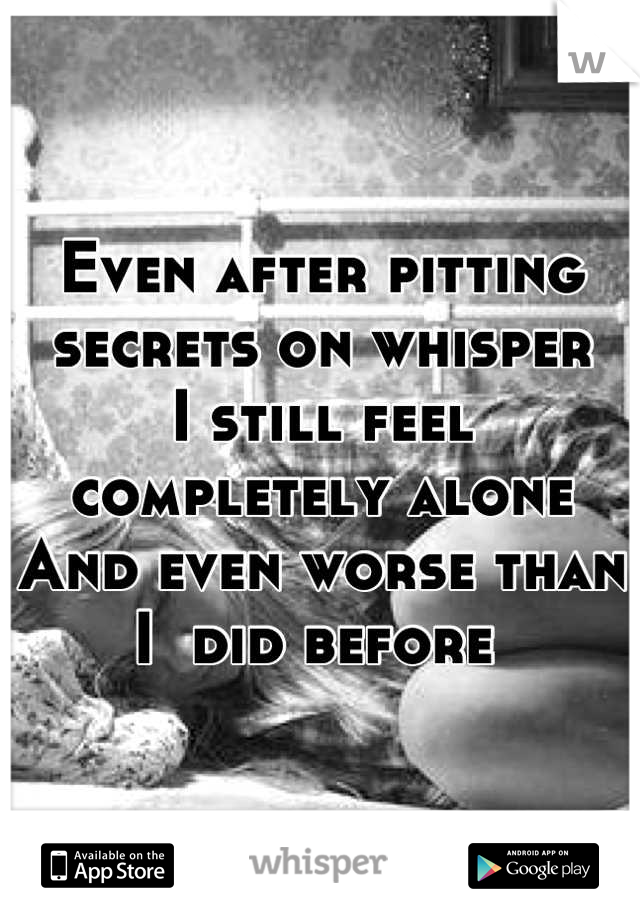 Even after pitting secrets on whisper I still feel completely alone And even worse than I  did before