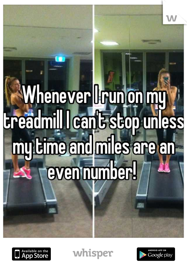 Whenever I run on my treadmill I can't stop unless my time and miles are an even number!