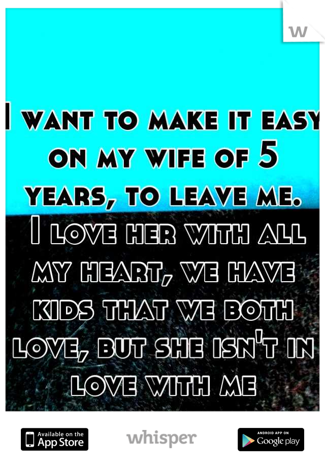 I want to make it easy on my wife of 5 years, to leave me.  I love her with all my heart, we have kids that we both love, but she isn't in love with me anymore.