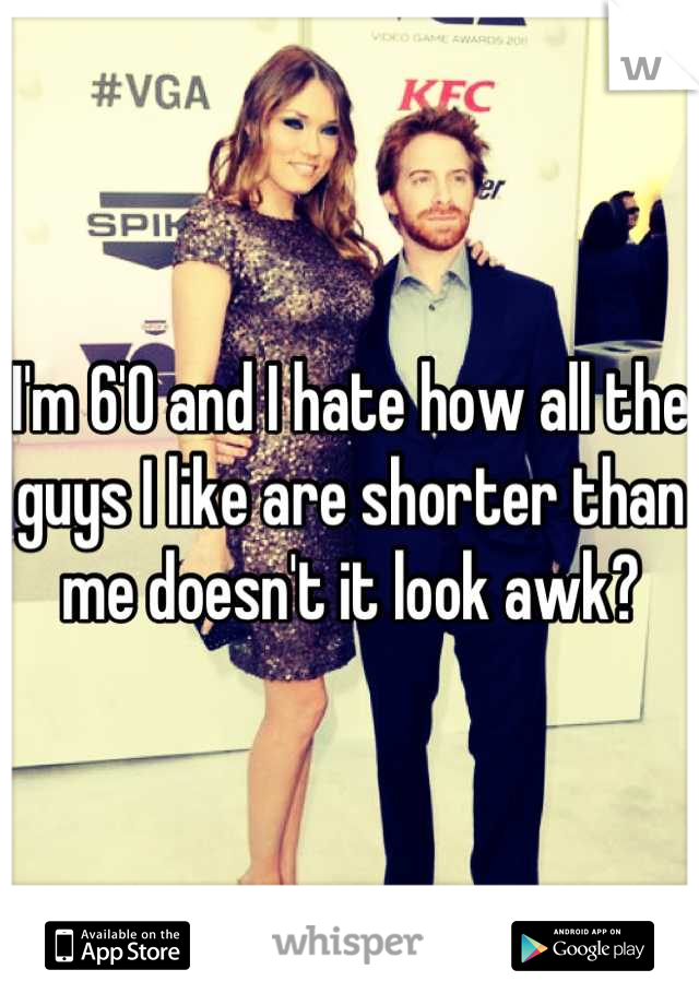 I'm 6'0 and I hate how all the guys I like are shorter than me doesn't it look awk?