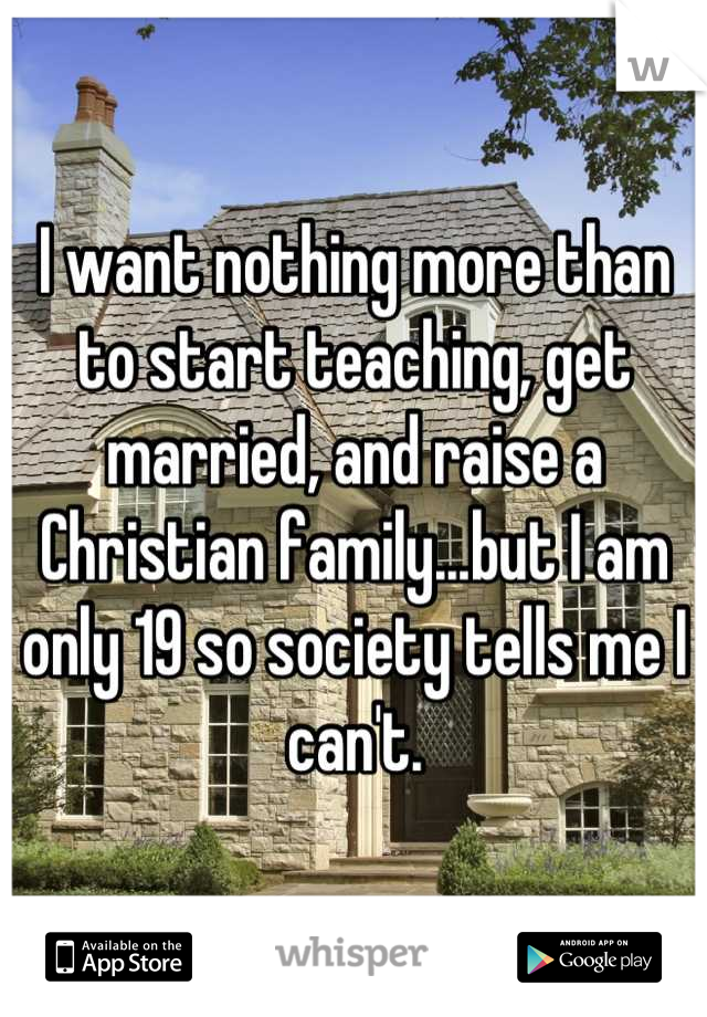 I want nothing more than to start teaching, get married, and raise a Christian family...but I am only 19 so society tells me I can't.