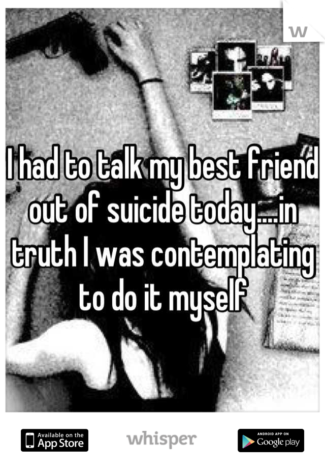 I had to talk my best friend out of suicide today....in truth I was contemplating to do it myself