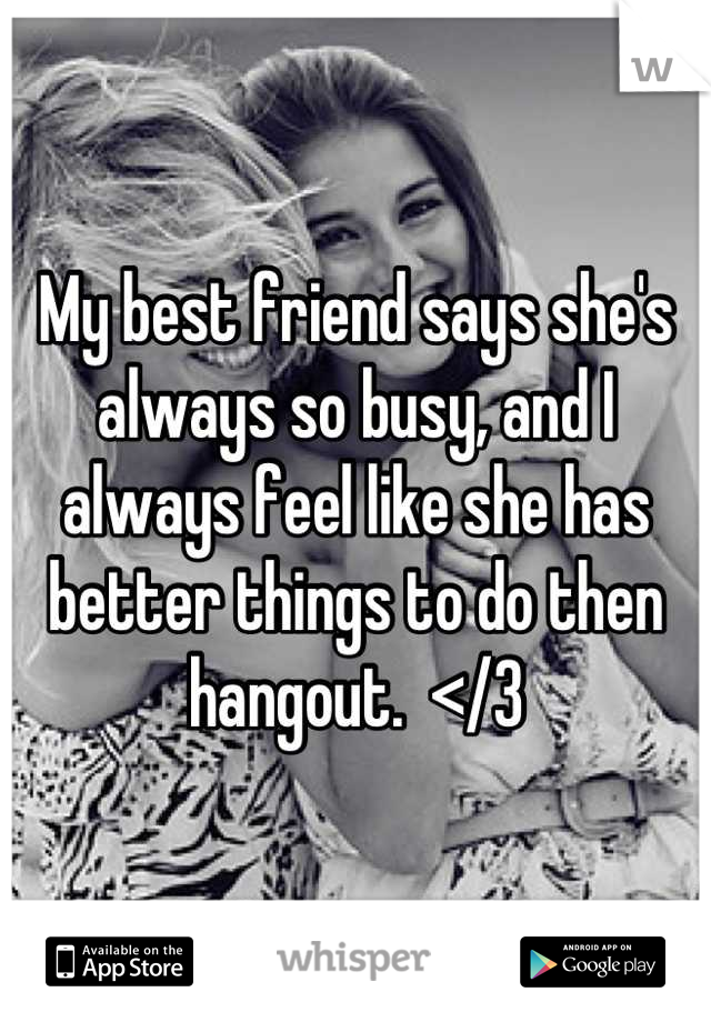 My best friend says she's always so busy, and I always feel like she has better things to do then hangout.  </3