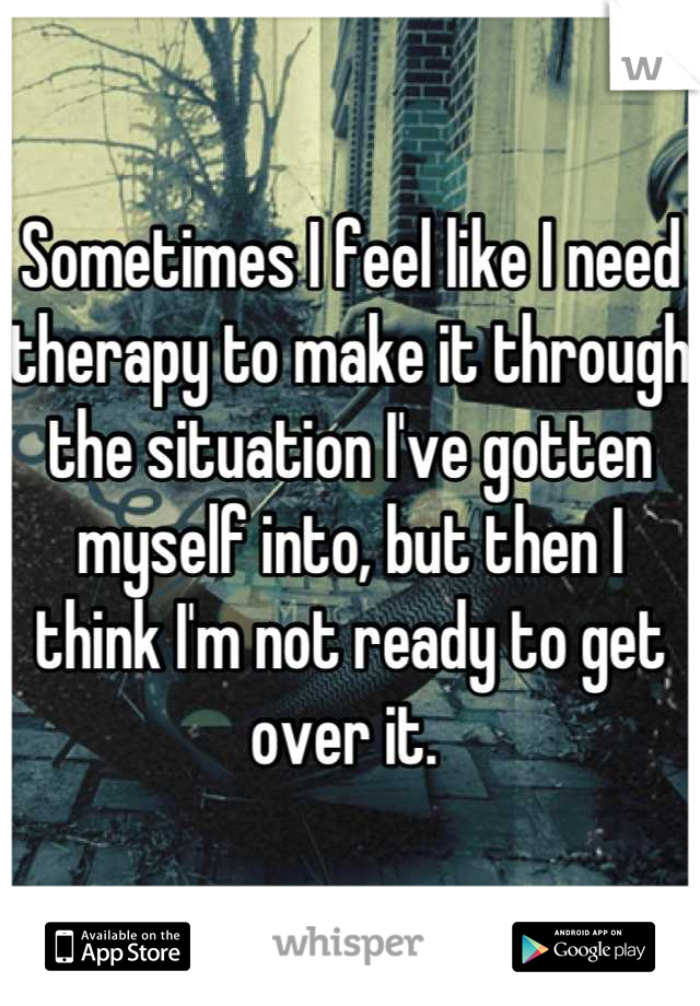 Sometimes I feel like I need therapy to make it through the situation I've gotten myself into, but then I think I'm not ready to get over it.